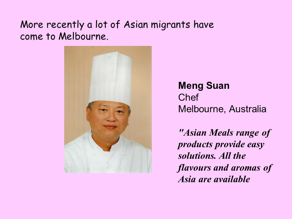 More recently a lot of Asian migrants have come to Melbourne.