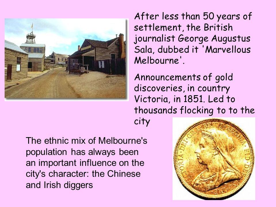 After less than 50 years of settlement, the British journalist George Augustus Sala, dubbed it Marvellous Melbourne .