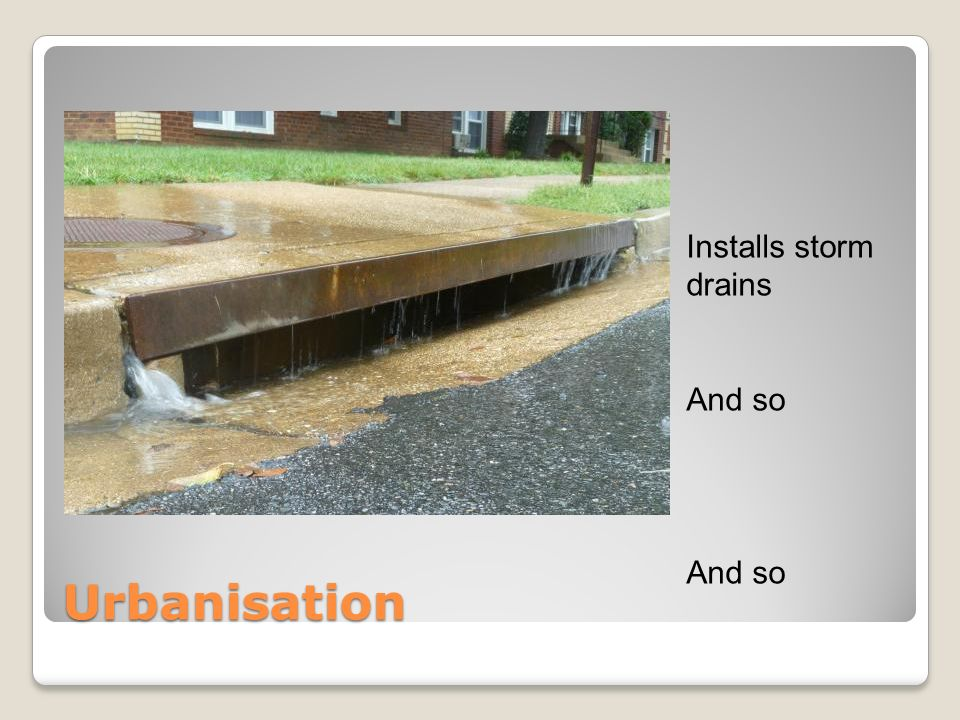 Installs storm drains And so Urbanisation