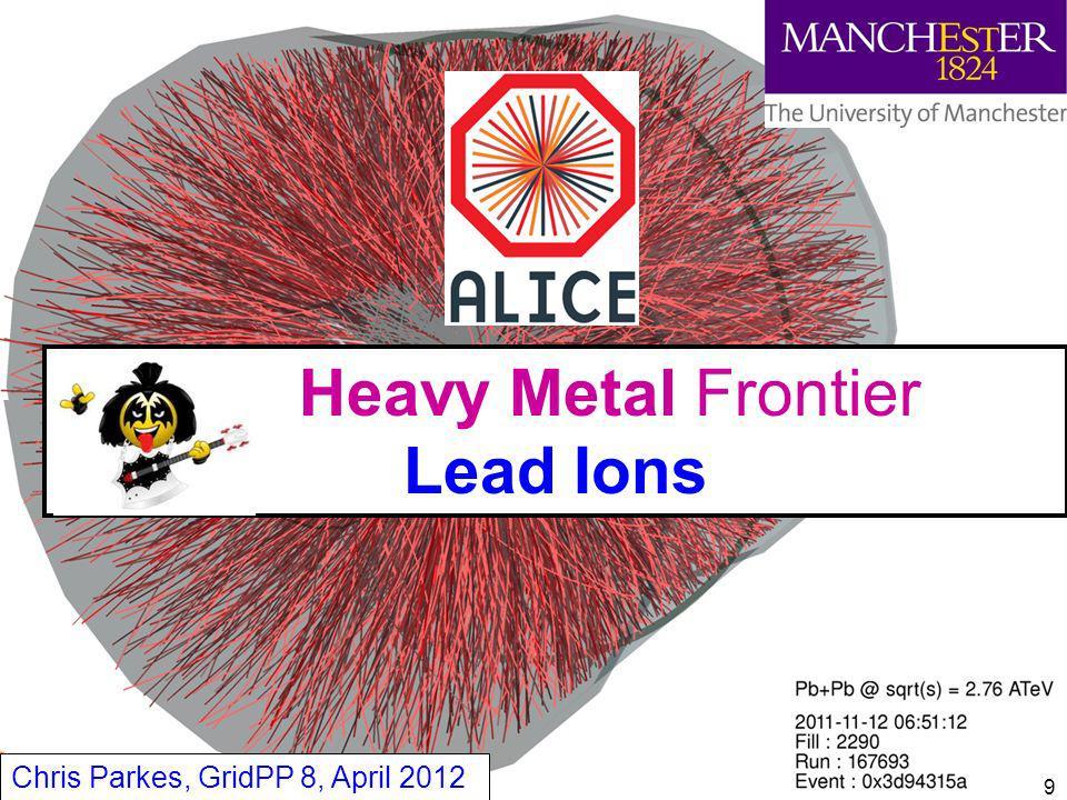 Heavy Metal Frontier Lead Ions Chris Parkes, GridPP 8, April 2012