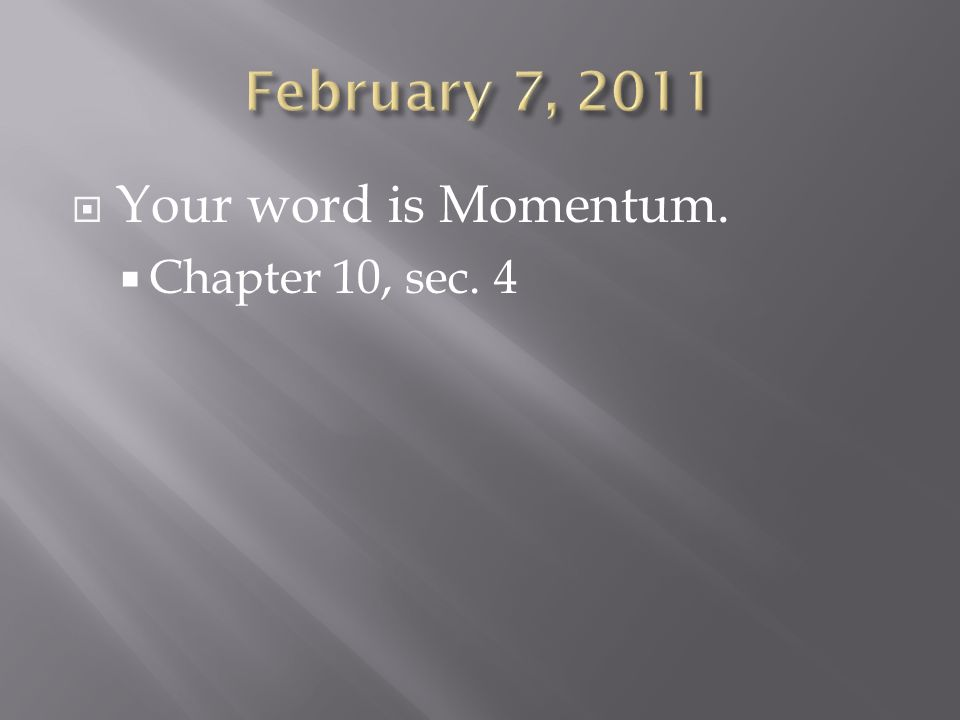 February 7, 2011 Your word is Momentum. Chapter 10, sec. 4
