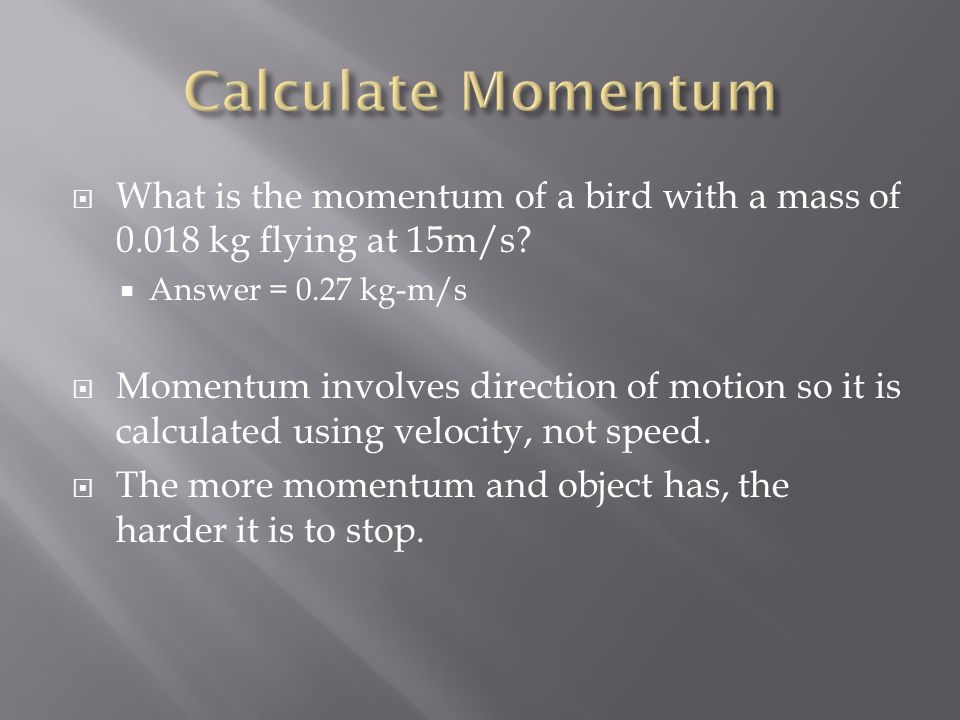 Calculate Momentum What is the momentum of a bird with a mass of kg flying at 15m/s Answer = 0.27 kg-m/s.