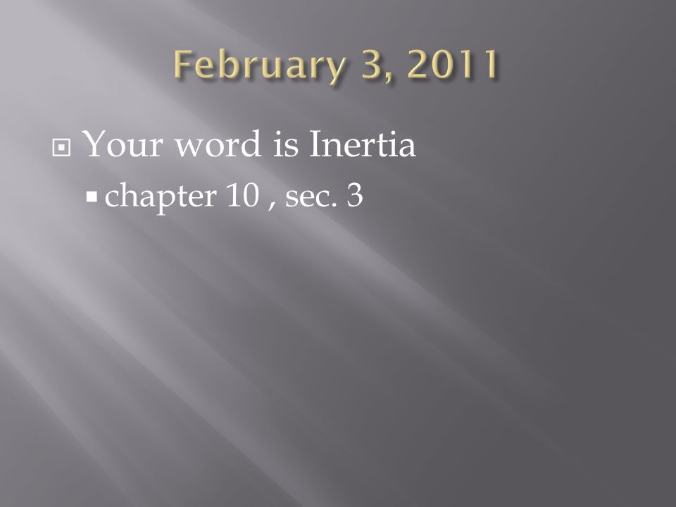 February 3, 2011 Your word is Inertia chapter 10 , sec. 3
