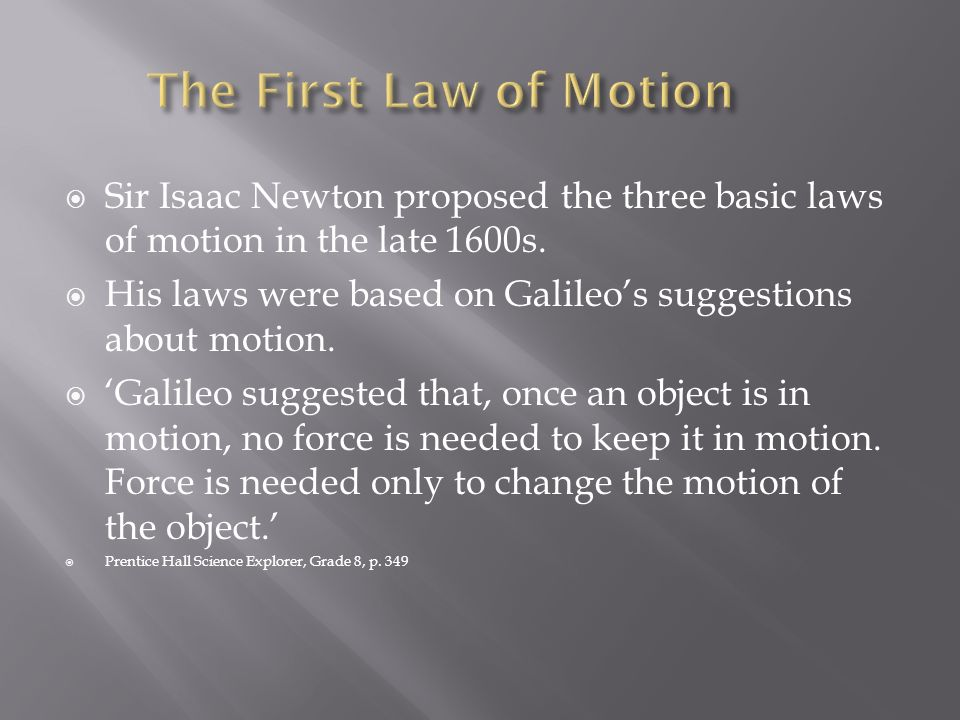 The First Law of Motion Sir Isaac Newton proposed the three basic laws of motion in the late 1600s.