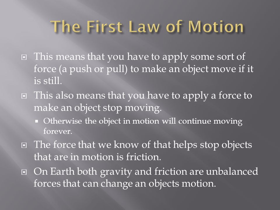 The First Law of Motion This means that you have to apply some sort of force (a push or pull) to make an object move if it is still.