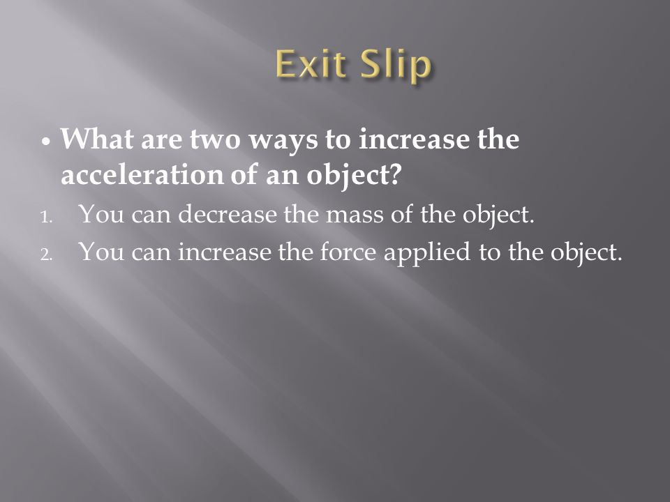Exit Slip What are two ways to increase the acceleration of an object