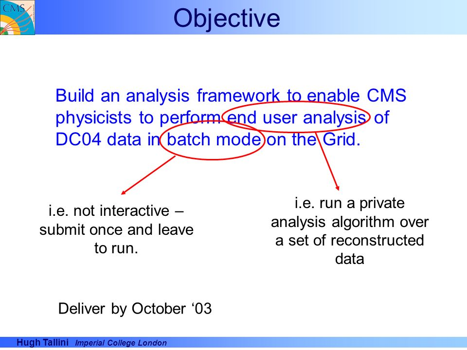 Objective Build an analysis framework to enable CMS physicists to perform end user analysis of DC04 data in batch mode on the Grid.