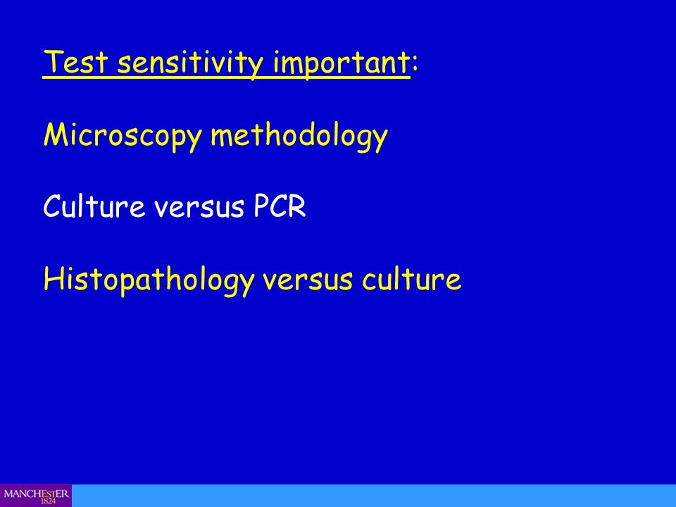 Test sensitivity important: Microscopy methodology Culture versus PCR Histopathology versus culture