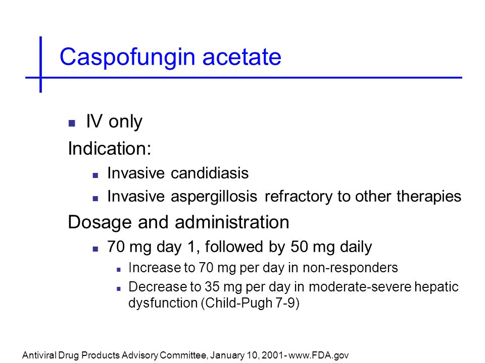 Caspofungin acetate IV only Indication: Dosage and administration