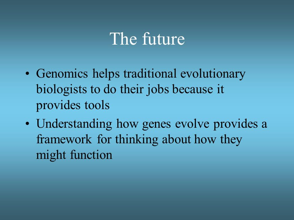 The future Genomics helps traditional evolutionary biologists to do their jobs because it provides tools.