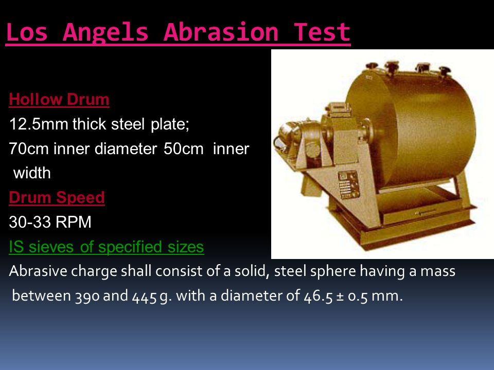 procedure of los angeles abrasion test Los angeles machines sieves (170mm) cylindrical metal  procedure  the  test sample and the abrasive charge is to be placed in the.