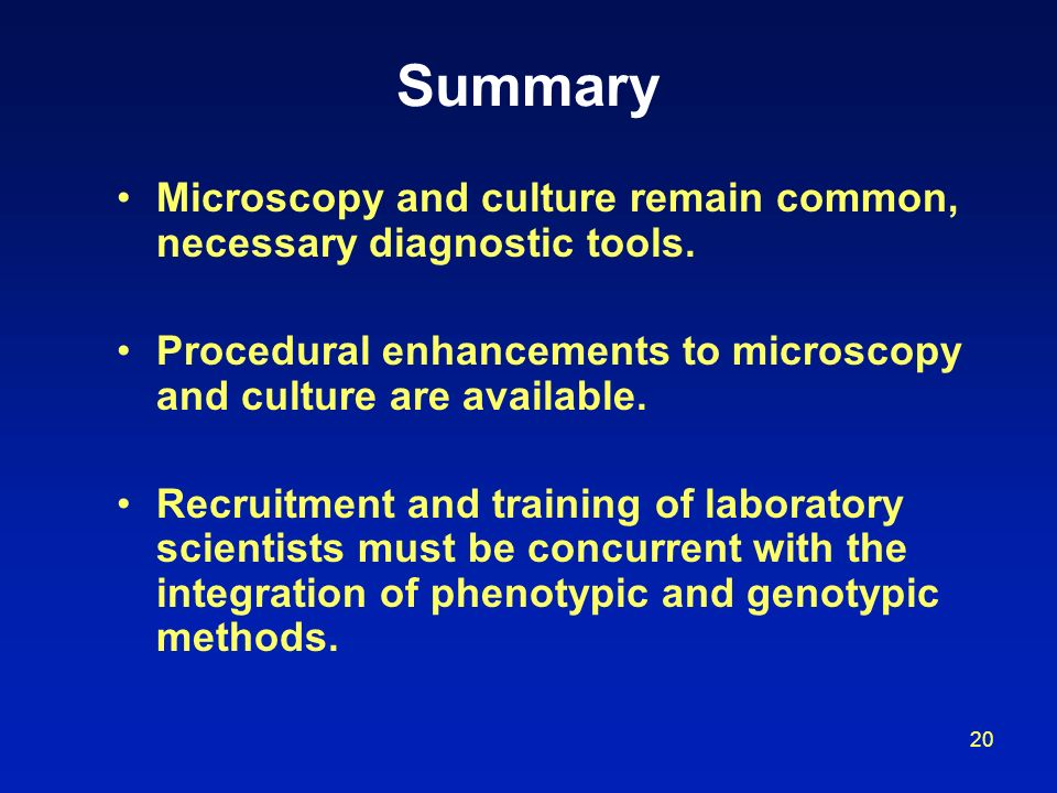 Summary Microscopy and culture remain common, necessary diagnostic tools. Procedural enhancements to microscopy and culture are available.
