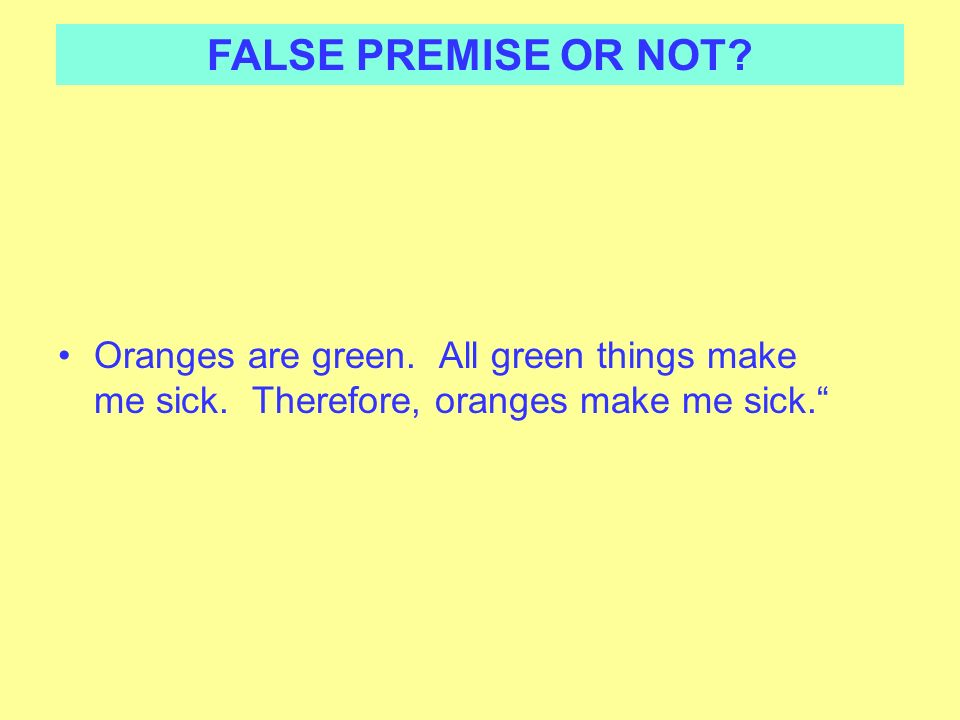 FALSE PREMISE OR NOT. Oranges are green. All green things make me sick.