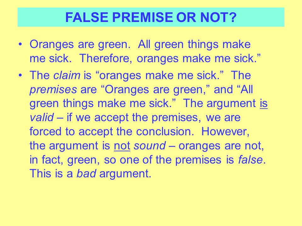 FALSE PREMISE OR NOT Oranges are green. All green things make me sick. Therefore, oranges make me sick.