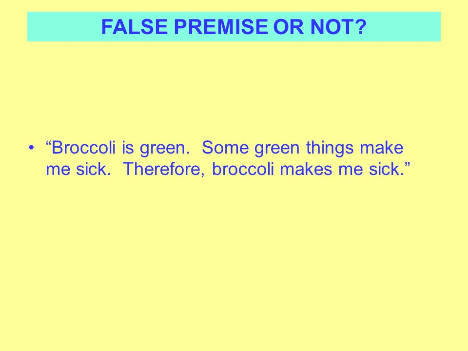FALSE PREMISE OR NOT. Broccoli is green. Some green things make me sick.