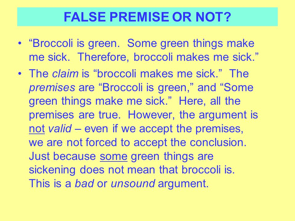 FALSE PREMISE OR NOT Broccoli is green. Some green things make me sick. Therefore, broccoli makes me sick.