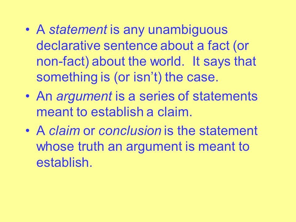 A statement is any unambiguous declarative sentence about a fact (or non-fact) about the world. It says that something is (or isn't) the case.