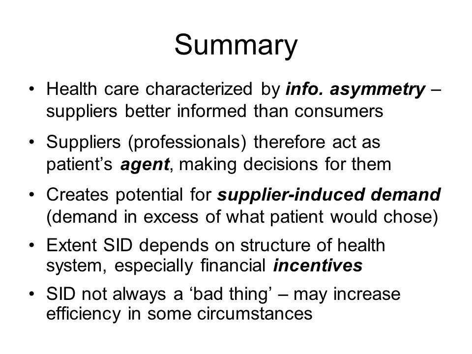 Summary Health care characterized by info. asymmetry – suppliers better informed than consumers.