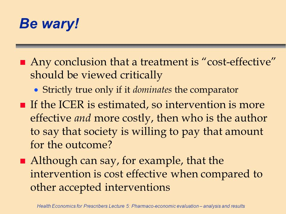 Be wary! Any conclusion that a treatment is cost-effective should be viewed critically. Strictly true only if it dominates the comparator.