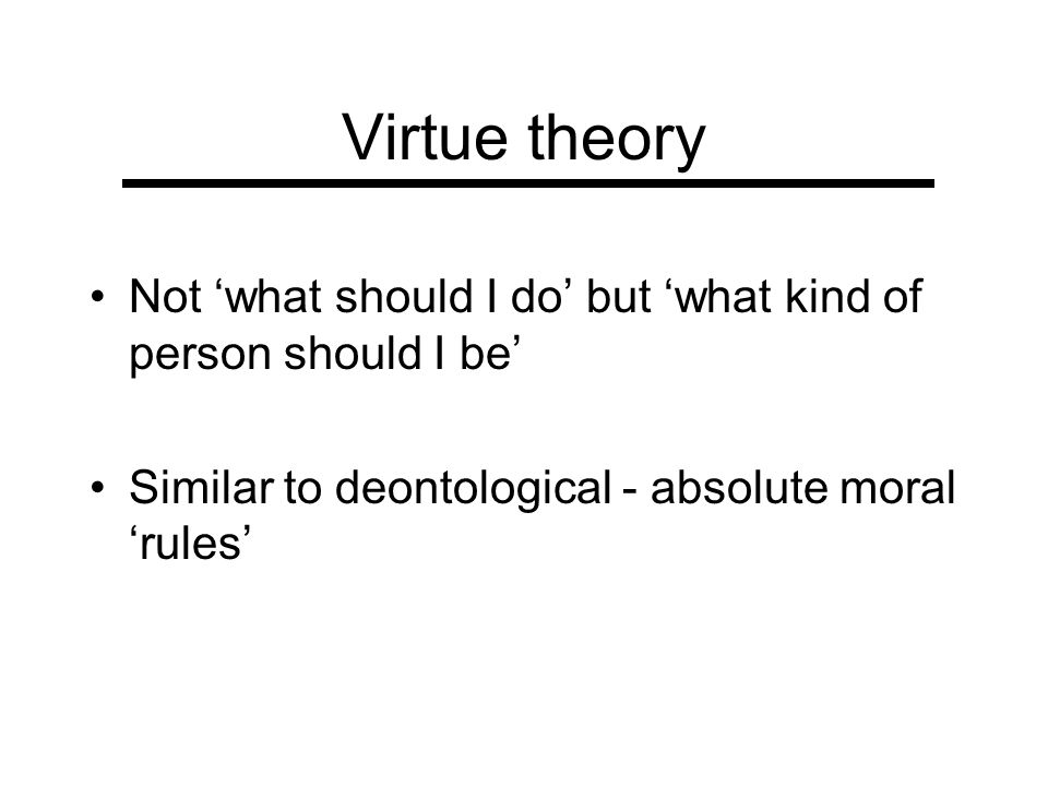 Virtue theory Not 'what should I do' but 'what kind of person should I be' Similar to deontological - absolute moral 'rules'