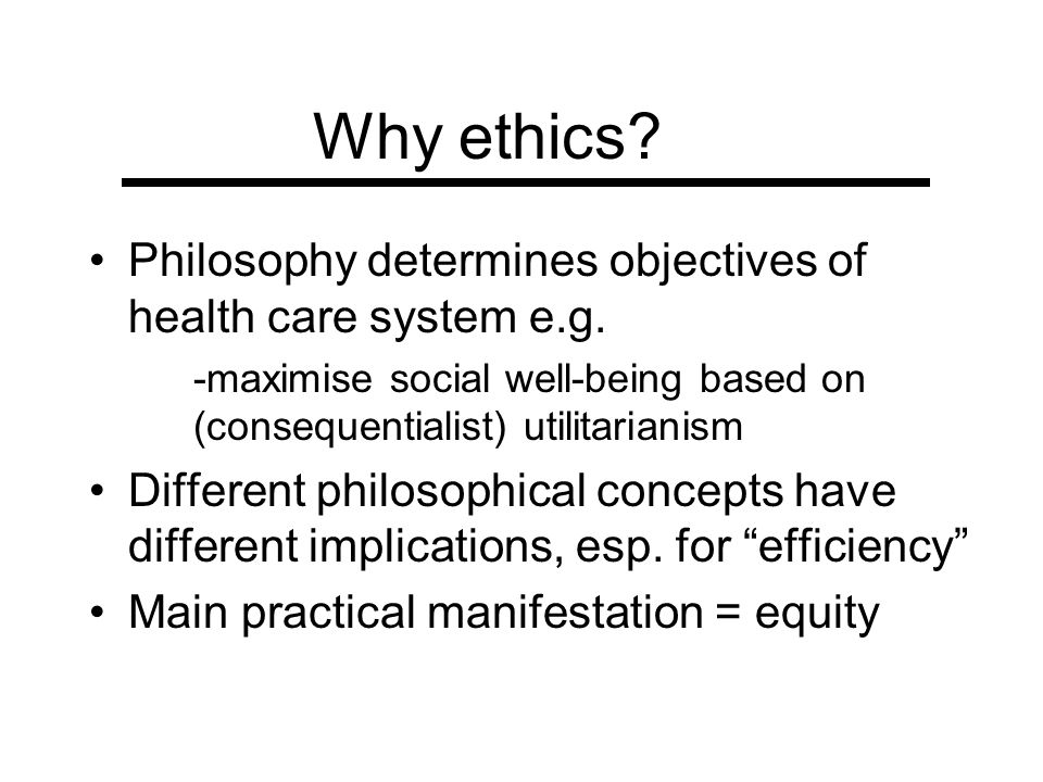 Why ethics Philosophy determines objectives of health care system e.g. -maximise social well-being based on (consequentialist) utilitarianism.