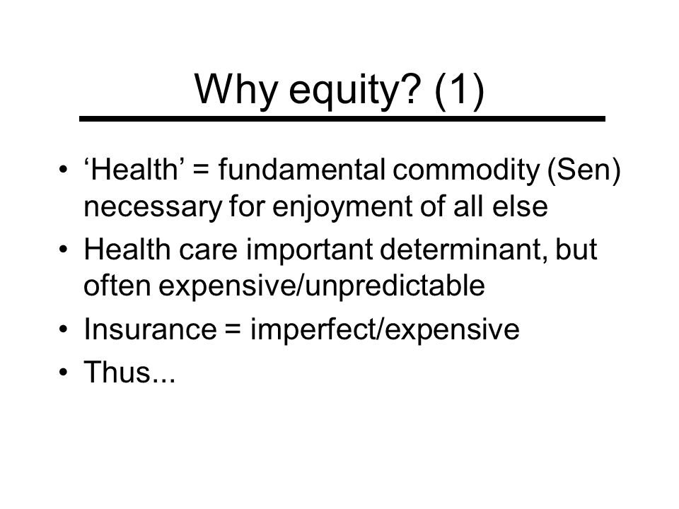 Why equity (1) 'Health' = fundamental commodity (Sen) necessary for enjoyment of all else.