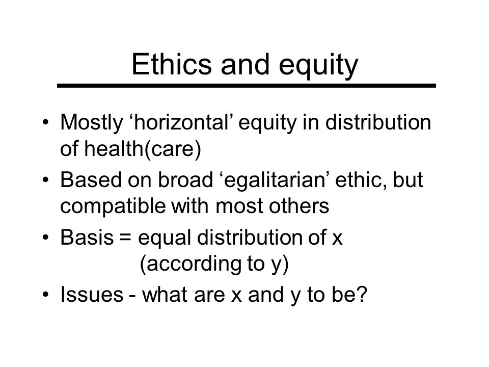 Ethics and equity Mostly 'horizontal' equity in distribution of health(care) Based on broad 'egalitarian' ethic, but compatible with most others.
