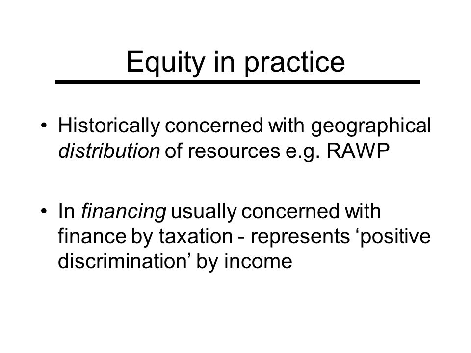 Equity in practice Historically concerned with geographical distribution of resources e.g. RAWP.