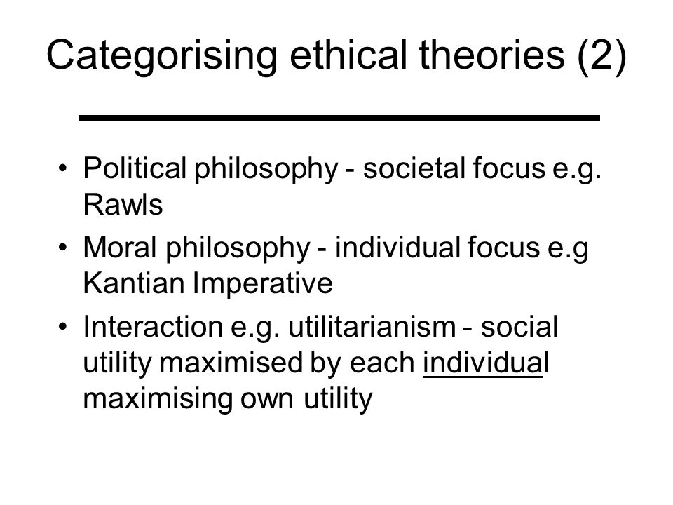 comparisons of ethical theories There are many ethical theories that can be used to analyse situations in everyday life as well as hypothetical ethical dilemmas it can be useful to look at the situation through the lens of several theories as the most ethical way forward will usually be judged as ethical by several different theories.