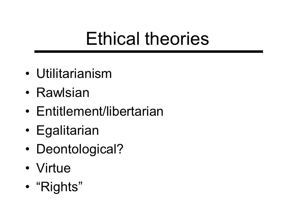 Ethical theories Utilitarianism Rawlsian Entitlement/libertarian