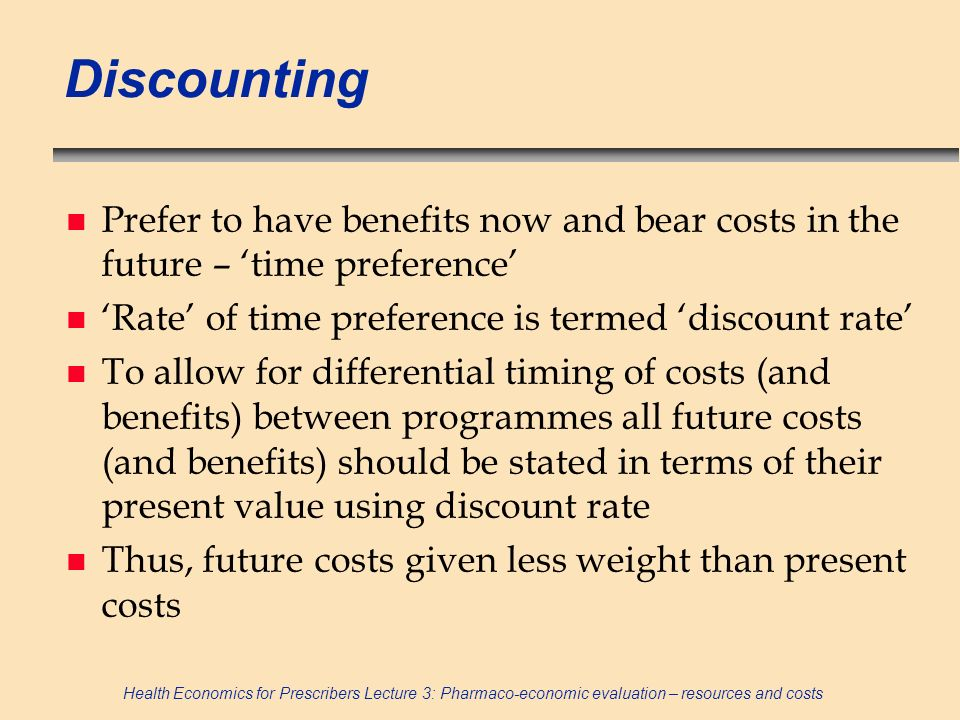 Discounting Prefer to have benefits now and bear costs in the future – 'time preference' 'Rate' of time preference is termed 'discount rate'