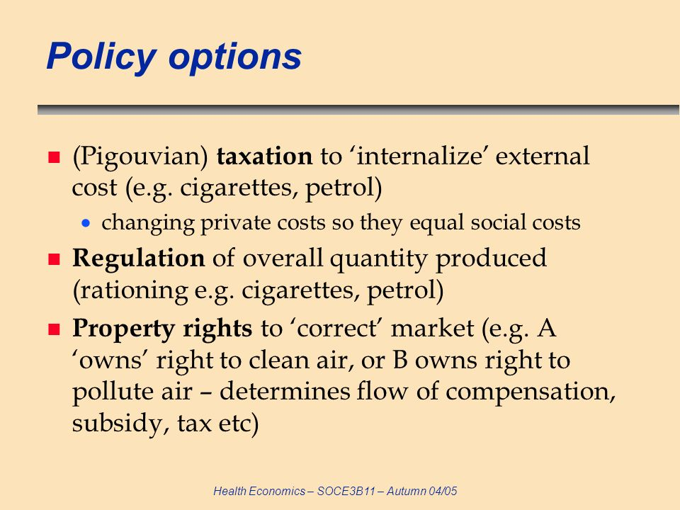 Policy options (Pigouvian) taxation to 'internalize' external cost (e.g. cigarettes, petrol) changing private costs so they equal social costs.