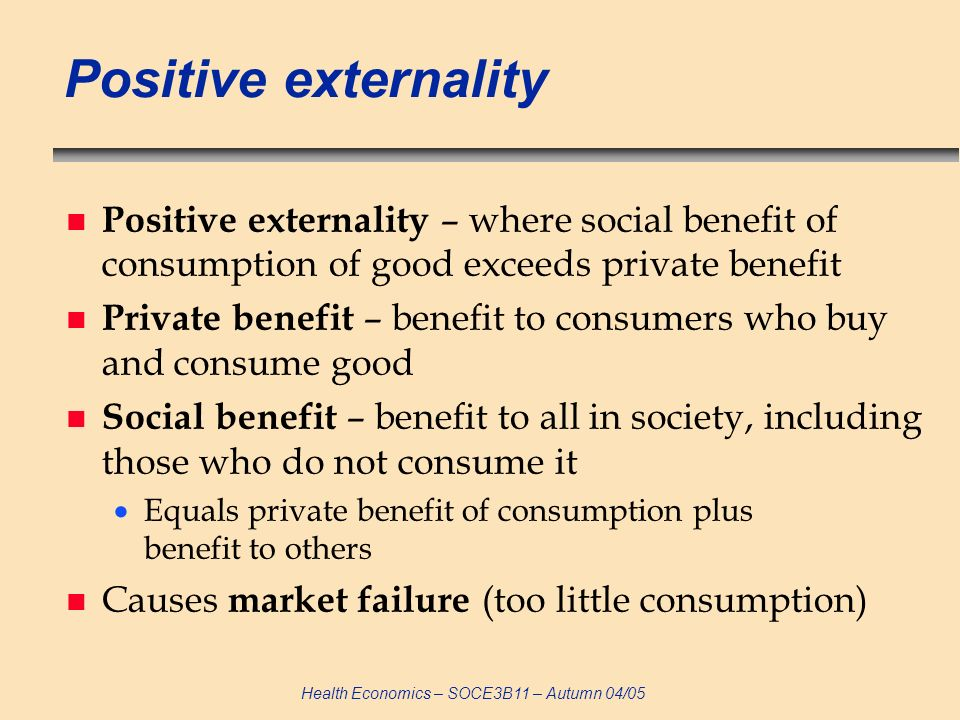 Positive externality Positive externality – where social benefit of consumption of good exceeds private benefit.