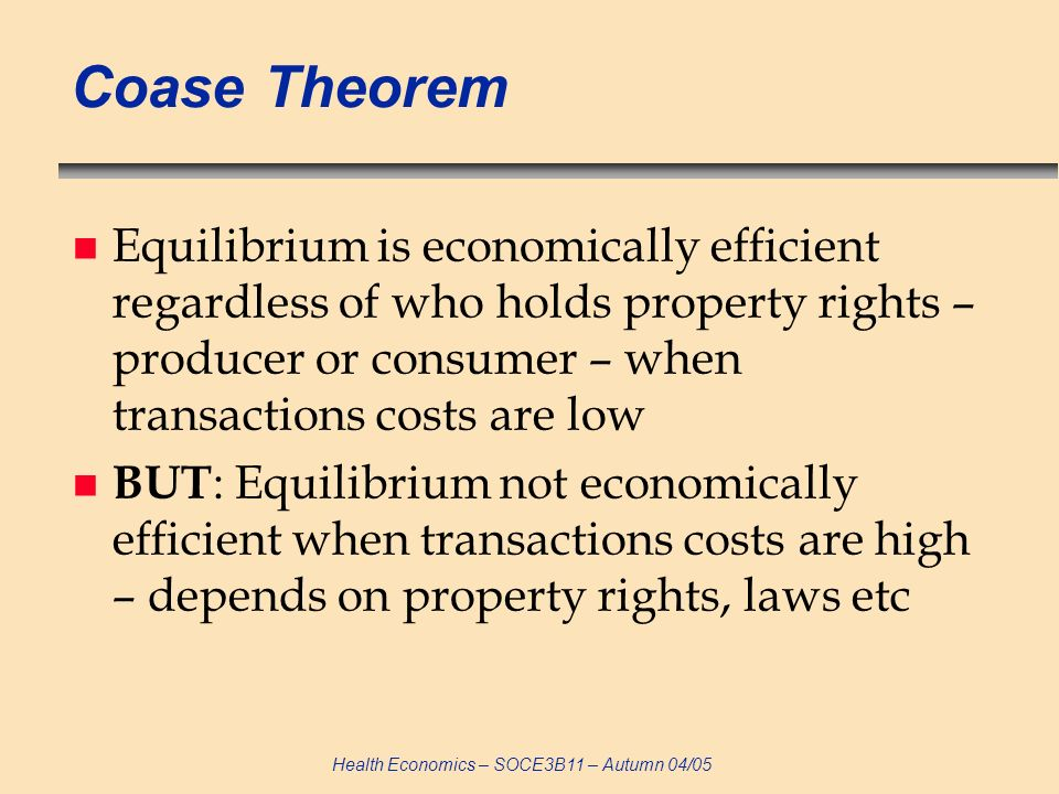 Coase Theorem Equilibrium is economically efficient regardless of who holds property rights – producer or consumer – when transactions costs are low.