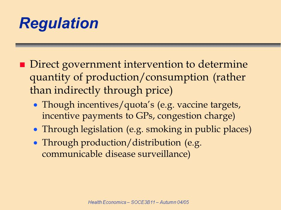 Regulation Direct government intervention to determine quantity of production/consumption (rather than indirectly through price)