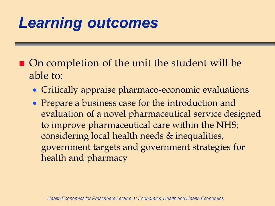 Learning outcomes On completion of the unit the student will be able to: Critically appraise pharmaco-economic evaluations.