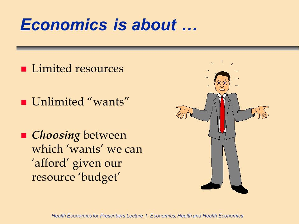 Economics is about … Limited resources Unlimited wants