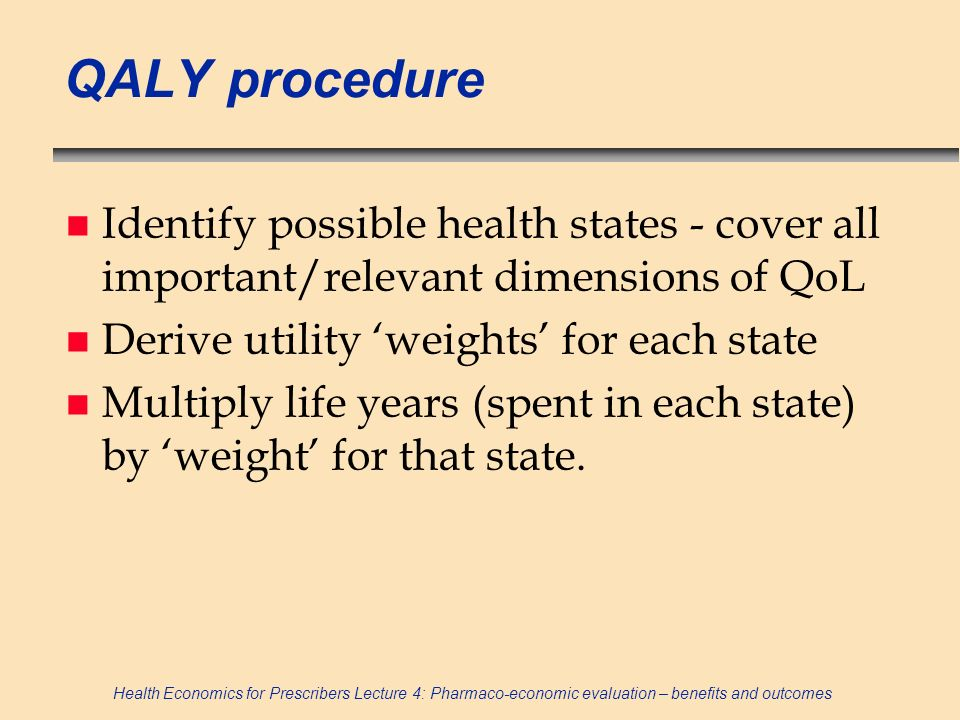 QALY procedure Identify possible health states - cover all important/relevant dimensions of QoL. Derive utility 'weights' for each state.