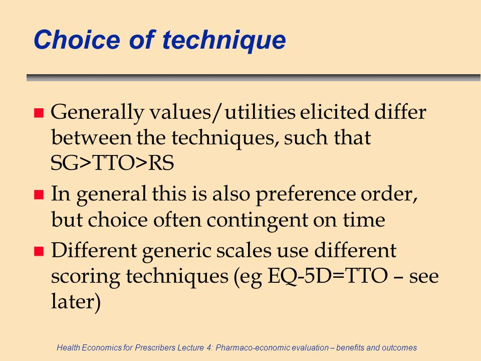 Choice of technique Generally values/utilities elicited differ between the techniques, such that SG>TTO>RS.