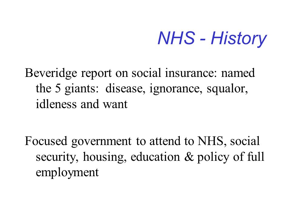 NHS - History Beveridge report on social insurance: named the 5 giants: disease, ignorance, squalor, idleness and want.