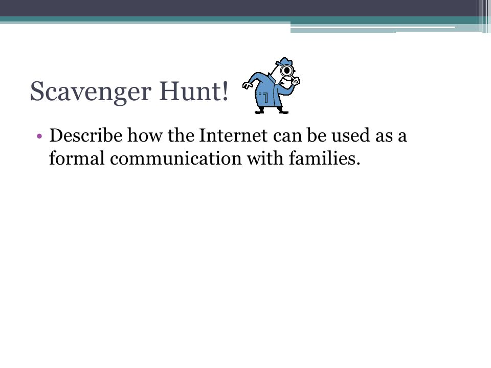 Scavenger Hunt! Describe how the Internet can be used as a formal communication with families.