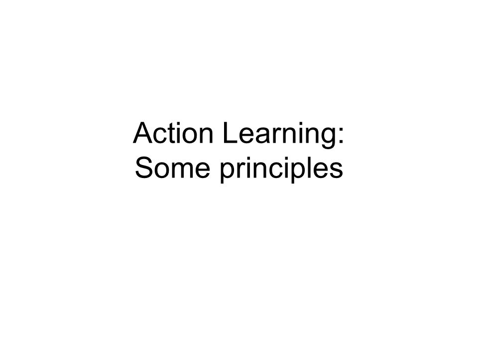 Action Learning: Some principles