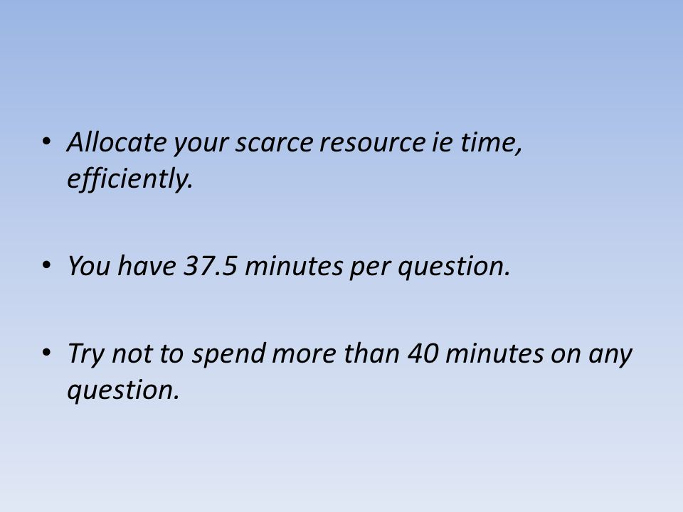 Allocate your scarce resource ie time, efficiently.