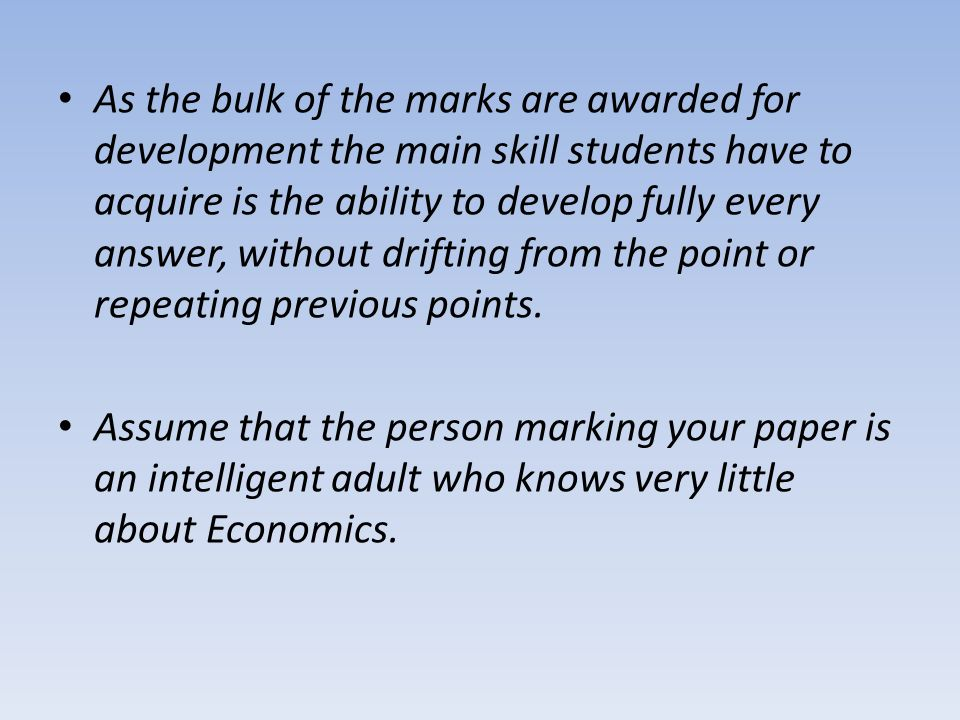 As the bulk of the marks are awarded for development the main skill students have to acquire is the ability to develop fully every answer, without drifting from the point or repeating previous points.