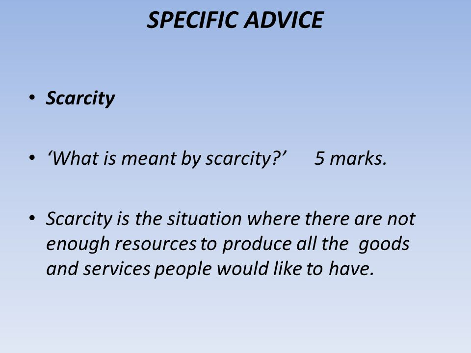SPECIFIC ADVICE Scarcity 'What is meant by scarcity ' 5 marks.