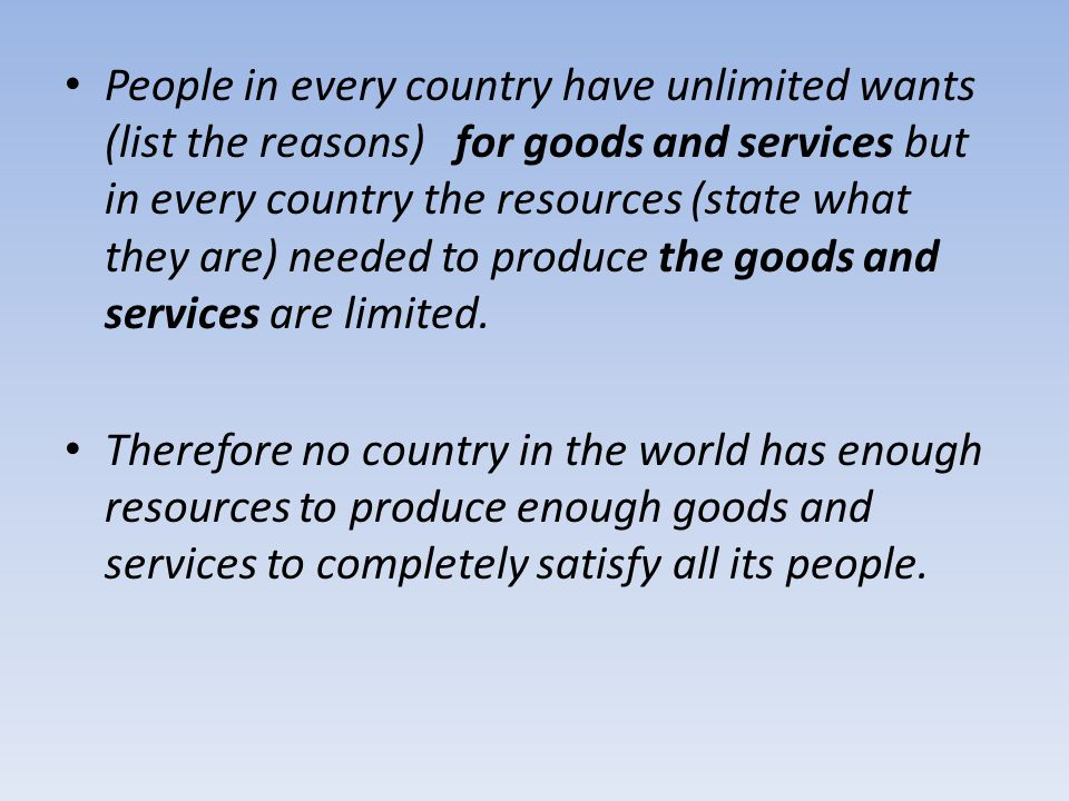 People in every country have unlimited wants (list the reasons) for goods and services but in every country the resources (state what they are) needed to produce the goods and services are limited.
