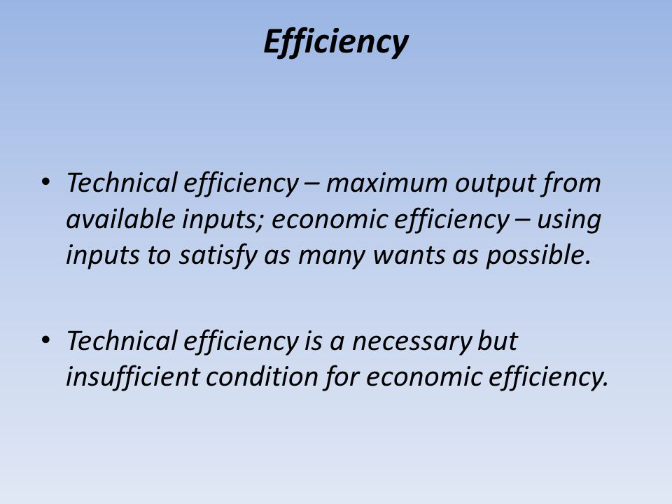 Efficiency Technical efficiency – maximum output from available inputs; economic efficiency – using inputs to satisfy as many wants as possible.