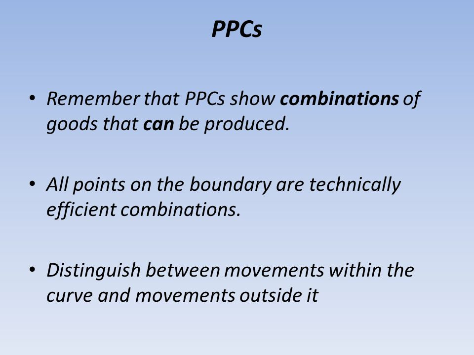 PPCs Remember that PPCs show combinations of goods that can be produced. All points on the boundary are technically efficient combinations.