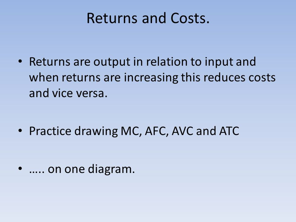 Returns and Costs. Returns are output in relation to input and when returns are increasing this reduces costs and vice versa.