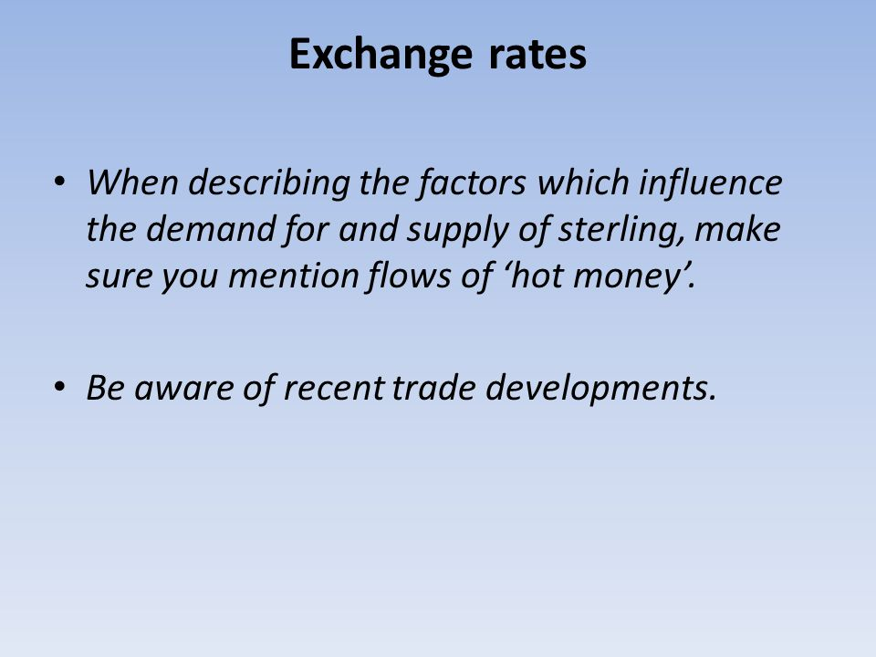 Exchange rates When describing the factors which influence the demand for and supply of sterling, make sure you mention flows of 'hot money'.